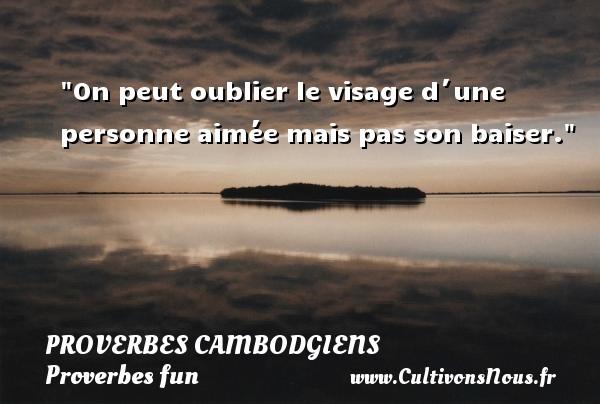 On peut oublier le visage d´une personne aimée mais pas son baiser. Un Proverbe cambodgien PROVERBES CAMBODGIENS - Proverbes fun - Proverbes philosophiques