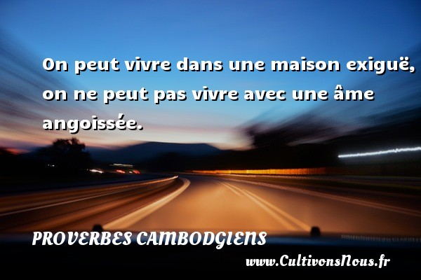 Proverbes cambodgiens - On peut vivre dans une maison exiguë, on ne peut pas vivre avec une âme angoissée. Un Proverbe cambodgien PROVERBES CAMBODGIENS
