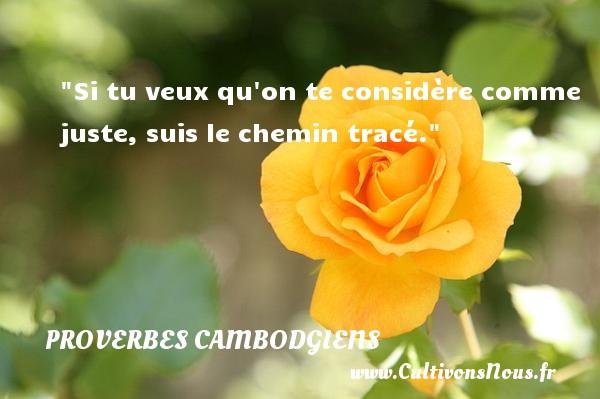 Si tu veux qu on te considère comme juste, suis le chemin tracé. Un Proverbe cambodgien PROVERBES CAMBODGIENS