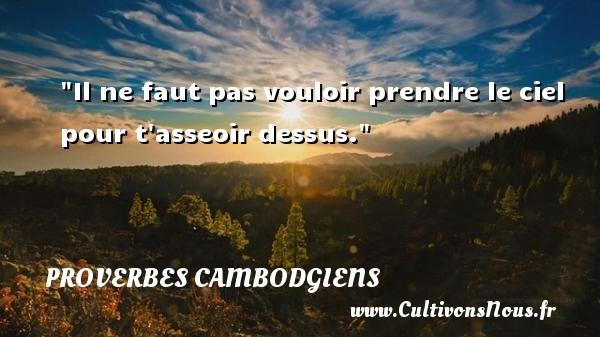 Proverbes cambodgiens - Il ne faut pas vouloir prendre le ciel pour t asseoir dessus. Un Proverbe cambodgien PROVERBES CAMBODGIENS