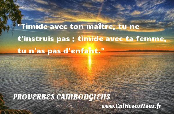 Proverbes cambodgiens - proverbe enfant - Timide avec ton maître, tu ne t instruis pas ; timide avec ta femme, tu n as pas d enfant. Un Proverbe cambodgien PROVERBES CAMBODGIENS