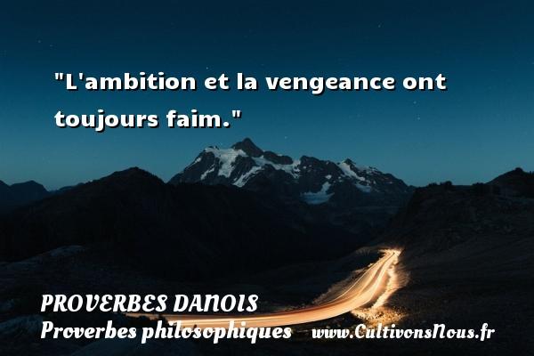 L ambition et la vengeance ont toujours faim. Un Proverbe danois PROVERBES DANOIS - Proverbe ambition - Proverbes philosophiques