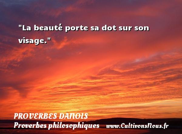 La beauté porte sa dot sur son visage. Un Proverbe danois PROVERBES DANOIS - Proverbes philosophiques
