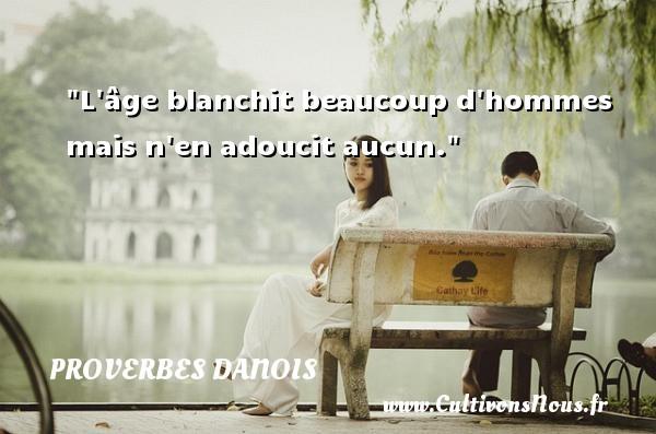 L âge blanchit beaucoup d hommes mais n en adoucit aucun. Un Proverbe danois PROVERBES DANOIS - Proverbes philosophiques