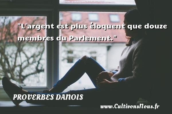 L argent est plus éloquent que douze membres du Parlement. Un Proverbe danois PROVERBES DANOIS