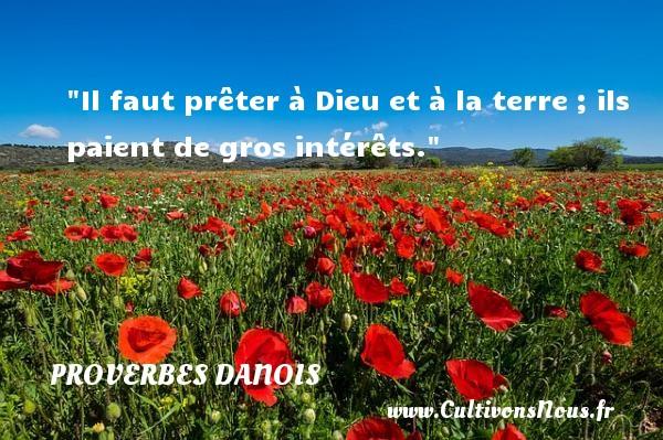 Il faut prêter à Dieu et à la terre ; ils paient de gros intérêts. Un Proverbe danois PROVERBES DANOIS