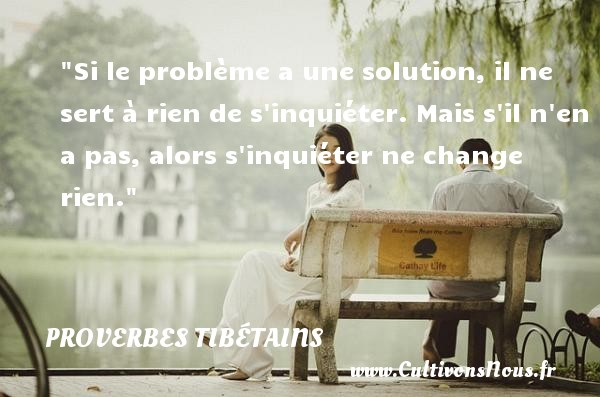 Si le problème a une solution, il ne sert à rien de s inquiéter. Mais s il n en a pas, alors s inquiéter ne change rien. Un Proverbe tibétain PROVERBES TIBÉTAINS - Proverbes tibétains