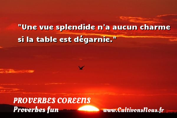 Proverbes coreens - Proverbes fun - Proverbes philosophiques - Une vue splendide n a aucun charme si la table est dégarnie. Un Proverbe coréen PROVERBES COREENS