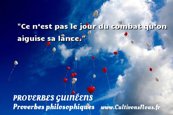 Ce n'est pas le jour du combat qu'on aiguise sa lance. Un Proverbe guinéen PROVERBES GUINÉENS - proverbes guinéens - Proverbes philosophiques