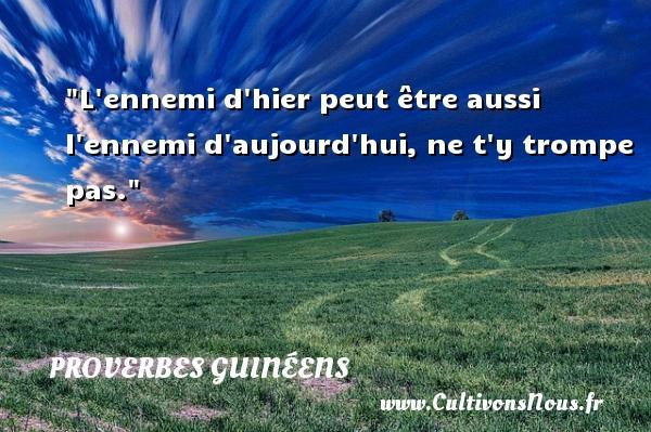 L ennemi d hier peut être aussi l ennemi d aujourd hui, ne t y trompe pas. Un Proverbe guinéen PROVERBES GUINÉENS - proverbes guinéens - Proverbes philosophiques