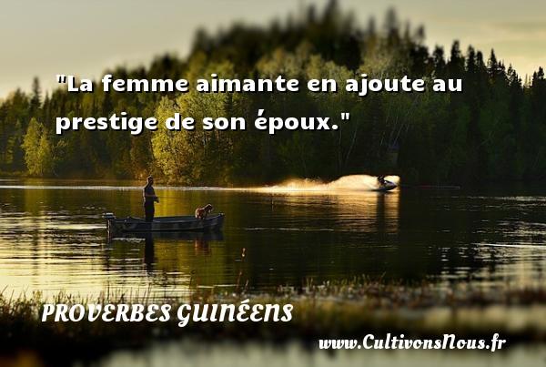 La femme aimante en ajoute au prestige de son époux. Un Proverbe guinéen PROVERBES GUINÉENS - proverbes guinéens - Proverbes philosophiques