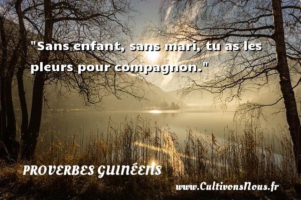 Sans enfant, sans mari, tu as les pleurs pour compagnon. Un Proverbe guinéen PROVERBES GUINÉENS - proverbes guinéens - Proverbes philosophiques