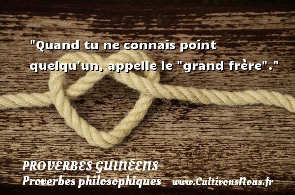 Quand tu ne connais point quelqu un, appelle le  grand frère . Un Proverbe guinéen PROVERBES GUINÉENS - proverbes guinéens - Proverbes philosophiques