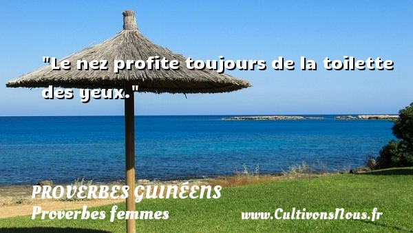 Le nez profite toujours de la toilette des yeux. Un Proverbe guinéen PROVERBES GUINÉENS - proverbes guinéens - Proverbes femmes - Proverbes fun