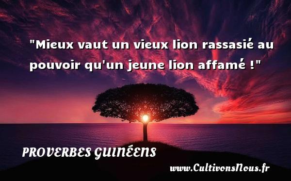 Mieux vaut un vieux lion rassasié au pouvoir qu un jeune lion affamé ! Un Proverbe guinéen PROVERBES GUINÉENS - proverbes guinéens - Proverbes philosophiques