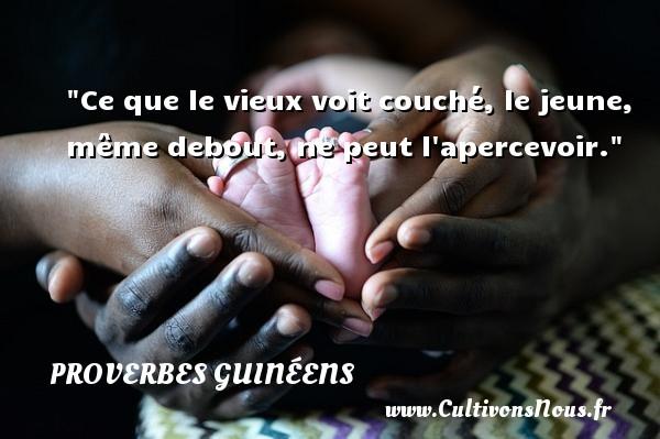 Ce que le vieux voit couché, le jeune, même debout, ne peut l apercevoir. Un Proverbe guinéen PROVERBES GUINÉENS - proverbes guinéens