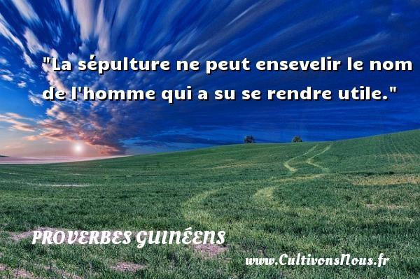 La sépulture ne peut ensevelir le nom de l homme qui a su se rendre utile. Un Proverbe guinéen PROVERBES GUINÉENS - proverbes guinéens