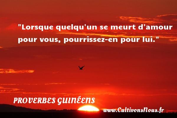 Lorsque quelqu un se meurt d amour pour vous, pourrissez-en pour lui. Un Proverbe guinéen PROVERBES GUINÉENS - proverbes guinéens