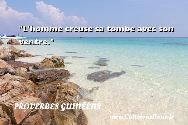 L homme creuse sa tombe avec son ventre. Un Proverbe guinéen PROVERBES GUINÉENS - proverbes guinéens