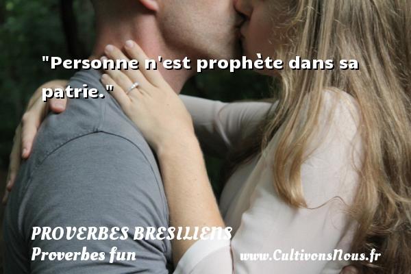 Personne n est prophète dans sa patrie. Un Proverbe brésilien PROVERBES BRESILIENS - Proverbes fun - Proverbes philosophiques