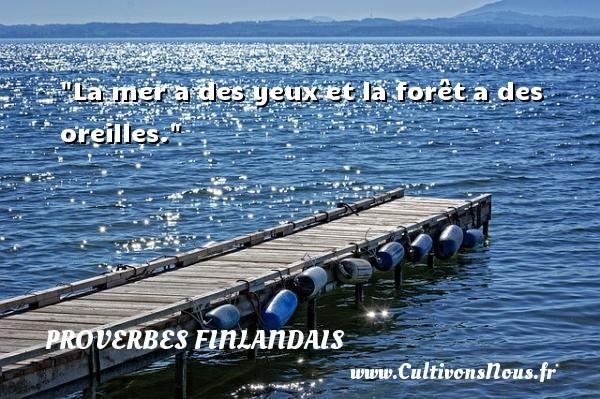 La mer a des yeux et la forêt a des oreilles. Un Proverbe finlandais PROVERBES FINLANDAIS - Proverbes fun - Proverbes philosophiques