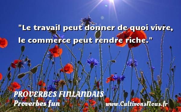 Proverbes finlandais - Proverbes fun - Proverbes philosophiques - Le travail peut donner de quoi vivre, le commerce peut rendre riche. Un Proverbe finlandais PROVERBES FINLANDAIS