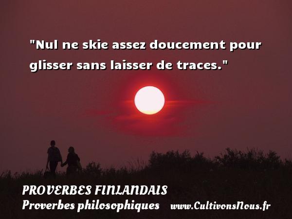 Proverbes finlandais - Proverbes philosophiques - Nul ne skie assez doucement pour glisser sans laisser de traces. Un Proverbe finlandais PROVERBES FINLANDAIS