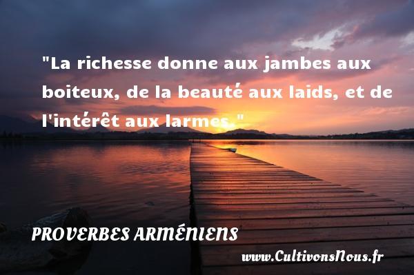 La richesse donne aux jambes aux boiteux, de la beauté aux laids, et de l intérêt aux larmes. Un Proverbe arménien PROVERBES ARMENIENS - Proverbes philosophiques - Proverbes richesse