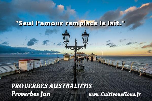 Seul l'amour remplace le lait. Un Proverbe australien PROVERBES AUSTRALIENS - Proverbes fun - Proverbes philosophiques