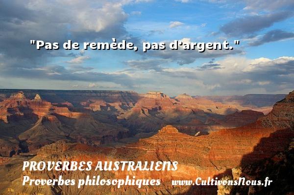 Proverbes australiens - Proverbes philosophiques - Pas de remède, pas d'argent. Un Proverbe australien PROVERBES AUSTRALIENS