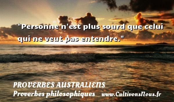 Proverbes australiens - Proverbes philosophiques - Personne n est plus sourd que celui qui ne veut pas entendre. Un Proverbe australien PROVERBES AUSTRALIENS