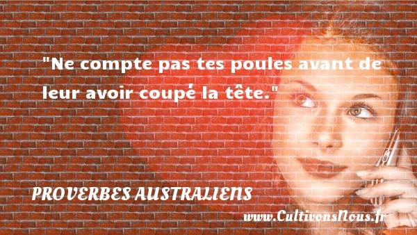 Proverbes australiens - Proverbes philosophiques - Ne compte pas tes poules avant de leur avoir coupé la tête. Un Proverbe australien PROVERBES AUSTRALIENS