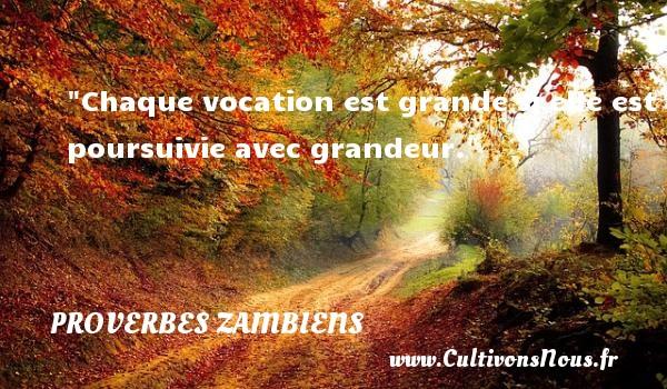 Proverbes Zambiens - Chaque vocation est grande si elle est poursuivie avec grandeur. Un Proverbe Zambien PROVERBES ZAMBIENS