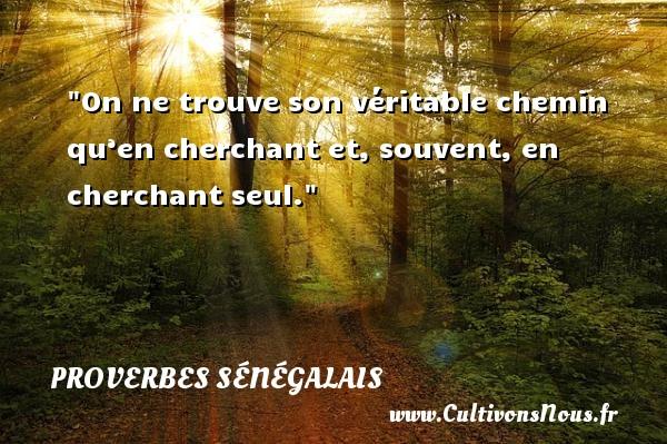 On ne trouve son véritable chemin qu'en cherchant et, souvent, en cherchant seul. Un Proverbe sénégalais PROVERBES SÉNÉGALAIS - Proverbes sénégalais - Proverbes philosophiques
