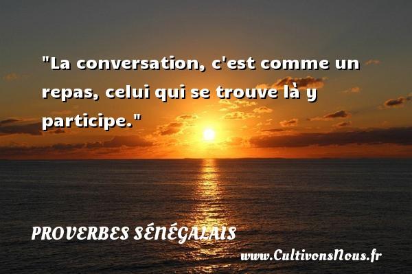 La conversation, c est comme un repas, celui qui se trouve là y participe. Un Proverbe sénégalais PROVERBES SÉNÉGALAIS - Proverbes sénégalais - Proverbes fun - Proverbes philosophiques