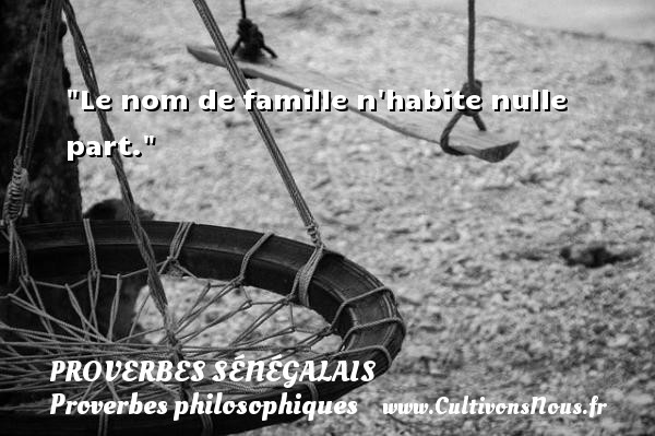 Le nom de famille n habite nulle part. Un Proverbe sénégalais PROVERBES SÉNÉGALAIS - Proverbes sénégalais - Proverbes philosophiques
