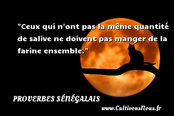Proverbes sénégalais - Proverbes philosophiques - Ceux qui n ont pas la même quantité de salive ne doivent pas manger de la farine ensemble. Un Proverbe sénégalais PROVERBES SÉNÉGALAIS