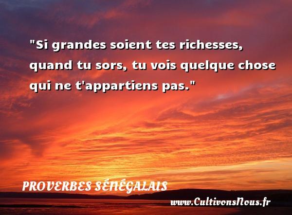 Si grandes soient tes richesses, quand tu sors, tu vois quelque chose qui ne t appartiens pas. Un Proverbe sénégalais PROVERBES SÉNÉGALAIS - Proverbes sénégalais - Proverbes philosophiques