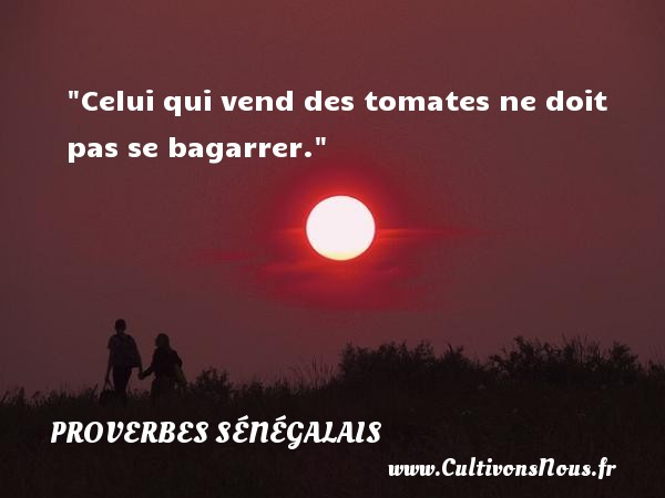Celui qui vend des tomates ne doit pas se bagarrer. Un Proverbe sénégalais PROVERBES SÉNÉGALAIS - Proverbes sénégalais - Proverbes philosophiques
