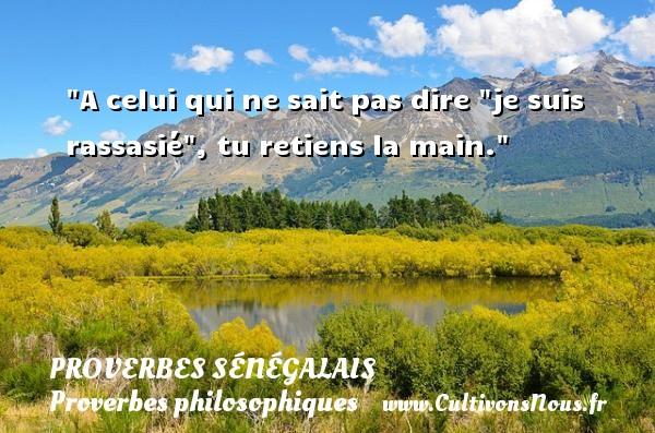 Proverbes sénégalais - Proverbes philosophiques - A celui qui ne sait pas dire  je suis rassasié , tu retiens la main. Un Proverbe sénégalais PROVERBES SÉNÉGALAIS
