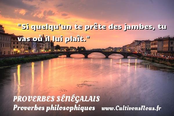 Si quelqu un te prête des jambes, tu vas où il lui plaît. Un Proverbe sénégalais PROVERBES SÉNÉGALAIS - Proverbes sénégalais - Proverbes philosophiques