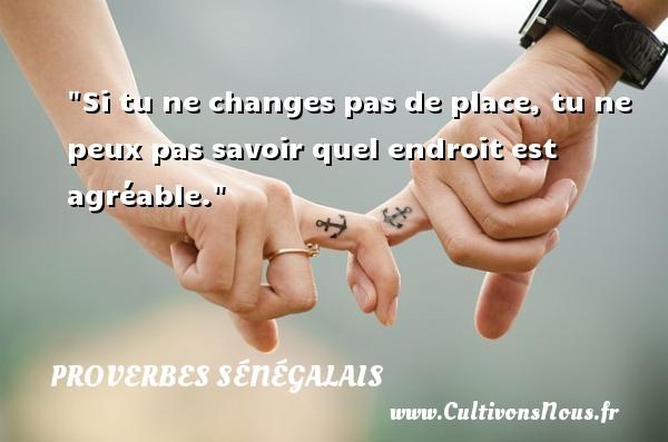Proverbes sénégalais - Proverbes philosophiques - Proverbes savoir - Si tu ne changes pas de place, tu ne peux pas savoir quel endroit est agréable. Un Proverbe sénégalais PROVERBES SÉNÉGALAIS