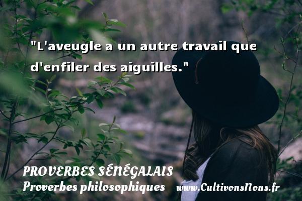 Proverbes sénégalais - Proverbes philosophiques - L aveugle a un autre travail que d enfiler des aiguilles. Un Proverbe sénégalais PROVERBES SÉNÉGALAIS