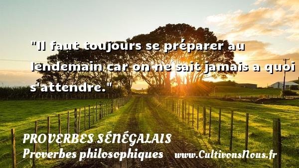 Il faut toujours se préparer au lendemain car on ne sait jamais a quoi s attendre. Un Proverbe sénégalais PROVERBES SÉNÉGALAIS - Proverbes sénégalais - Proverbes philosophiques