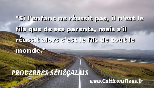 Proverbes sénégalais - Proverbes philosophiques - Si l enfant ne réussit pas, il n est le fils que de ses parents, mais s il réussit alors c est le fils de tout le monde. Un Proverbe sénégalais PROVERBES SÉNÉGALAIS
