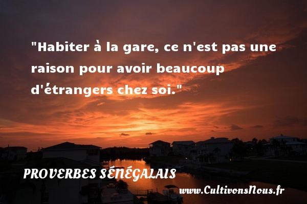 Habiter à la gare, ce n est pas une raison pour avoir beaucoup d étrangers chez soi. Un Proverbe sénégalais PROVERBES SÉNÉGALAIS - Proverbes sénégalais - Proverbes philosophiques