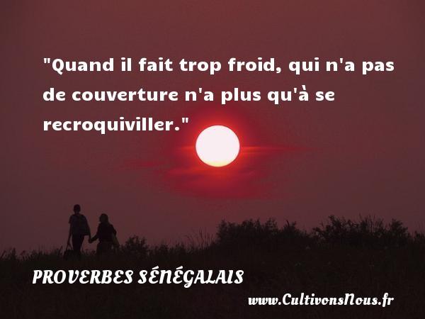 Quand il fait trop froid, qui n a pas de couverture n a plus qu à se recroquiviller. Un Proverbe sénégalais PROVERBES SÉNÉGALAIS - Proverbes sénégalais - Proverbes connus - Proverbes philosophiques