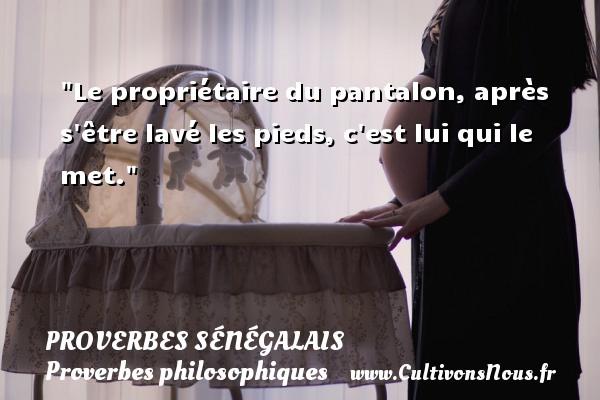 Le propriétaire du pantalon, après s être lavé les pieds, c est lui qui le met. Un Proverbe sénégalais PROVERBES SÉNÉGALAIS - Proverbes sénégalais - Proverbes philosophiques