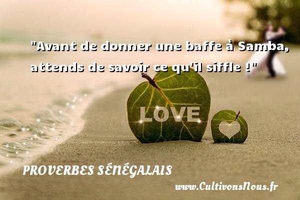 Avant de donner une baffe à Samba, attends de savoir ce qu il siffle ! Un Proverbe sénégalais PROVERBES SÉNÉGALAIS - Proverbes sénégalais - Proverbes donner