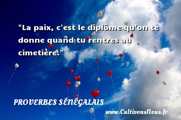 Proverbes sénégalais - La paix, c est le diplôme qu on te donne quand tu rentres au cimetière. Un Proverbe sénégalais PROVERBES SÉNÉGALAIS